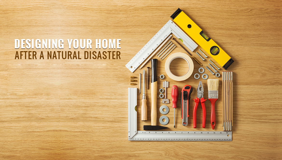HOW TO DESIGN YOUR HOME AFTER A NATURAL DISASTER